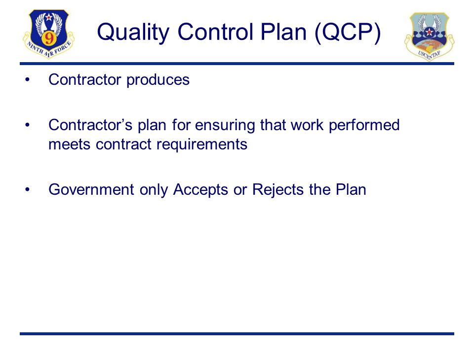 Quality Control Plan (QCP) Contractor produces Contractor's plan for ensuring that work performed meets contract requirements Government only Accepts