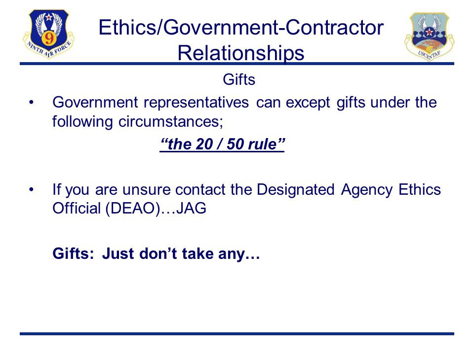 "Ethics/Government-Contractor Relationships Gifts Government representatives can except gifts under the following circumstances; ""the 20 / 50 rule"" If"