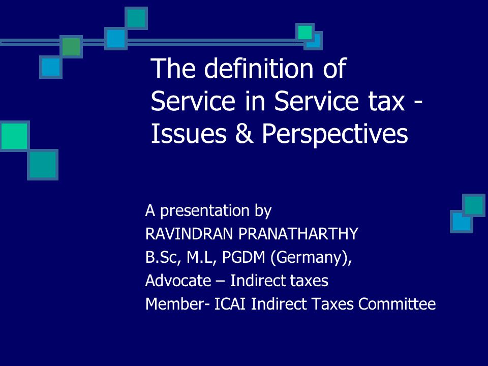 The definition of Service in Service tax - Issues & Perspectives A presentation by RAVINDRAN PRANATHARTHY B.Sc, M.L, PGDM (Germany), Advocate – Indirect taxes Member- ICAI Indirect Taxes Committee