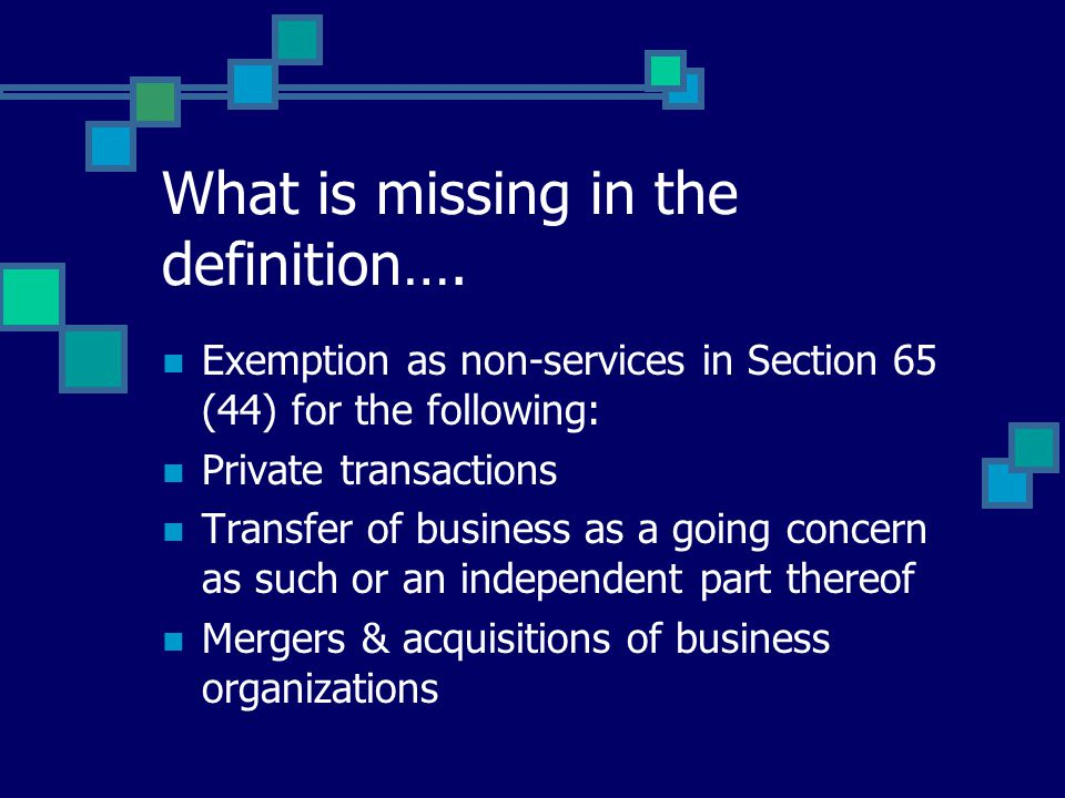 What is missing in the definition…. Exemption as non-services in Section 65 (44) for the following: Private transactions Transfer of business as a goi