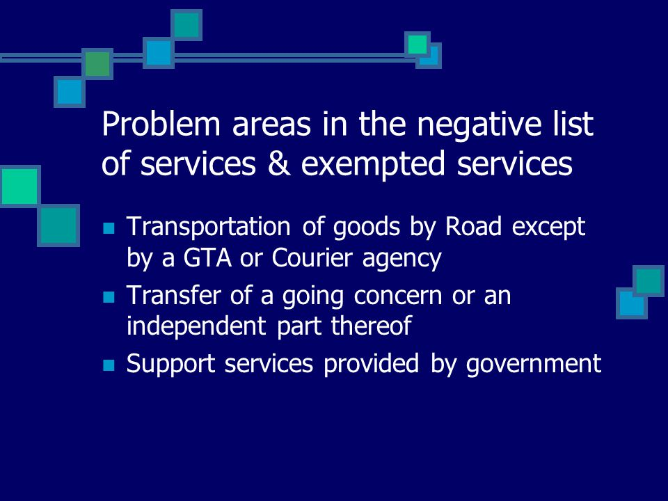 Problem areas in the negative list of services & exempted services Transportation of goods by Road except by a GTA or Courier agency Transfer of a goi