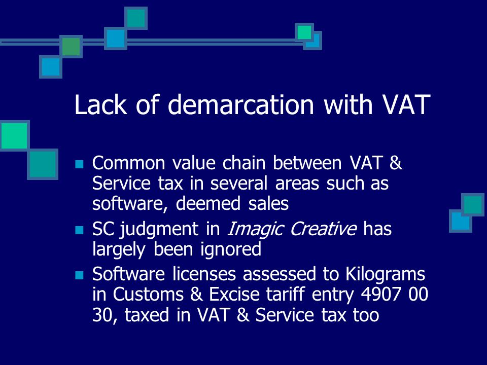 Lack of demarcation with VAT Common value chain between VAT & Service tax in several areas such as software, deemed sales SC judgment in Imagic Creative has largely been ignored Software licenses assessed to Kilograms in Customs & Excise tariff entry 4907 00 30, taxed in VAT & Service tax too