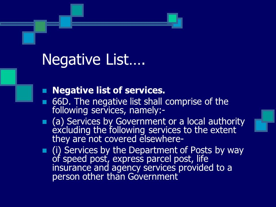 Negative List…. Negative list of services. 66D. The negative list shall comprise of the following services, namely:- (a) Services by Government or a l