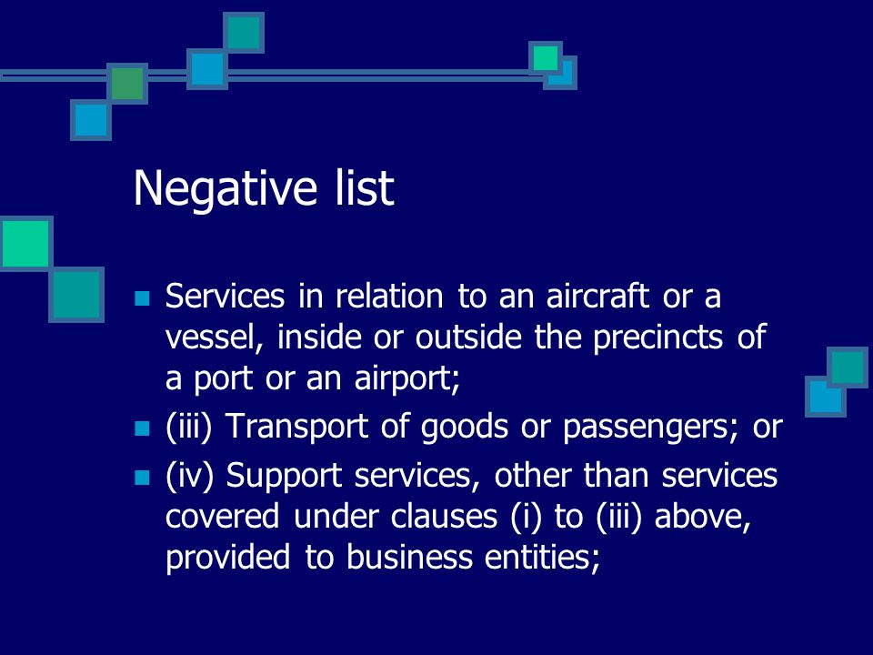 Negative list Services in relation to an aircraft or a vessel, inside or outside the precincts of a port or an airport; (iii) Transport of goods or passengers; or (iv) Support services, other than services covered under clauses (i) to (iii) above, provided to business entities;