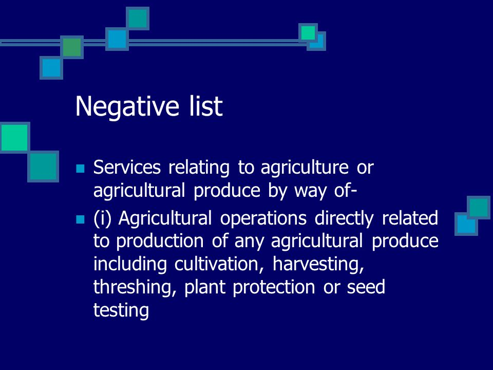 Negative list Services relating to agriculture or agricultural produce by way of- (i) Agricultural operations directly related to production of any agricultural produce including cultivation, harvesting, threshing, plant protection or seed testing