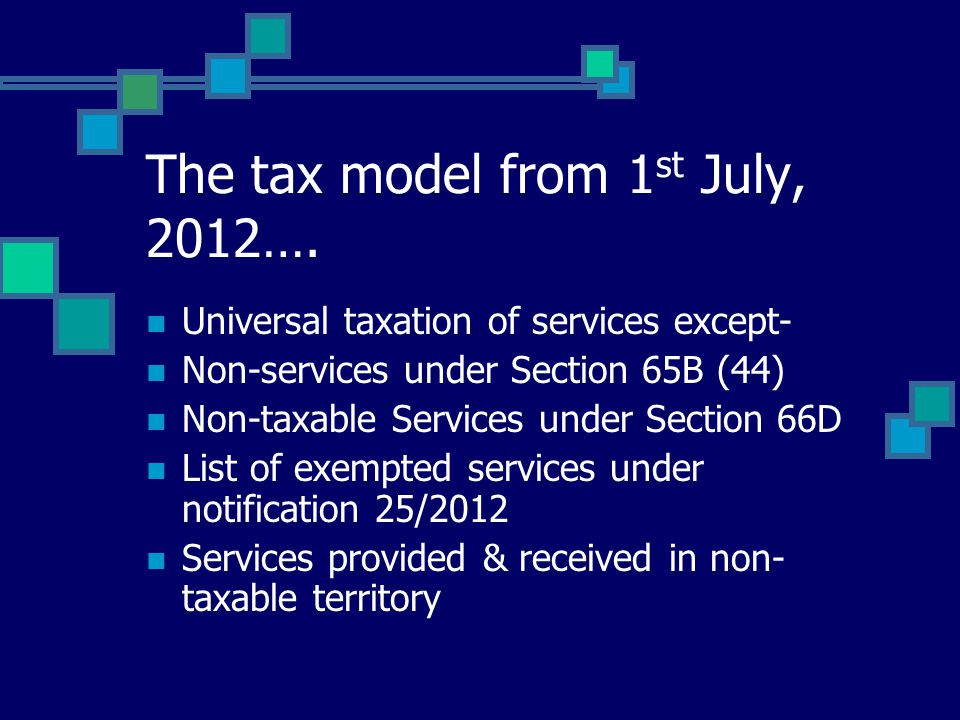 The tax model from 1 st July, 2012…. Universal taxation of services except- Non-services under Section 65B (44) Non-taxable Services under Section 66D