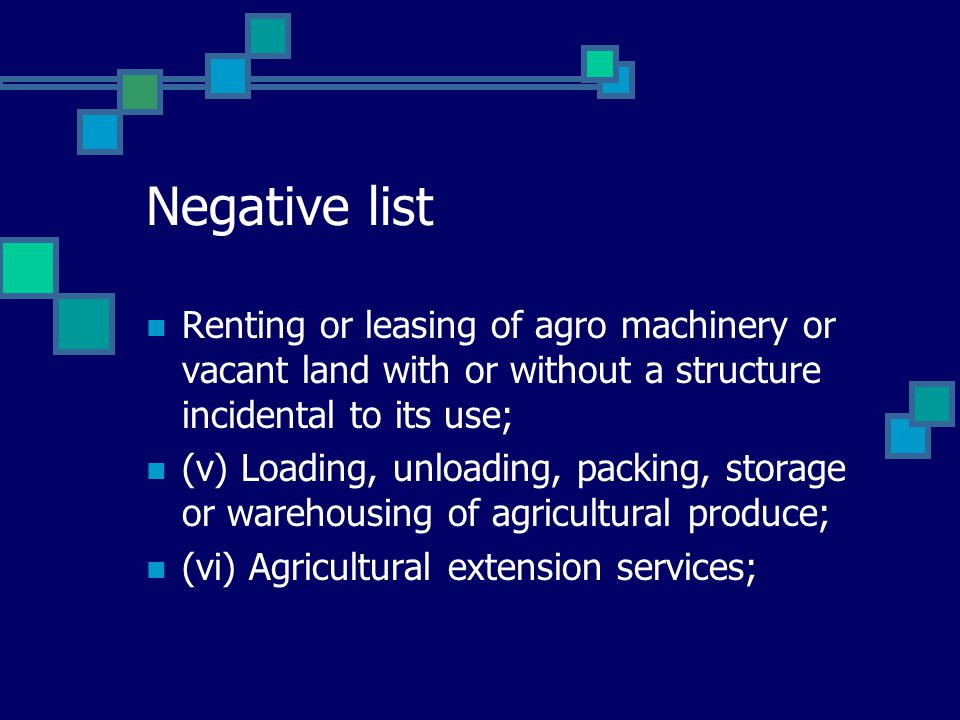 Negative list Renting or leasing of agro machinery or vacant land with or without a structure incidental to its use; (v) Loading, unloading, packing, storage or warehousing of agricultural produce; (vi) Agricultural extension services;