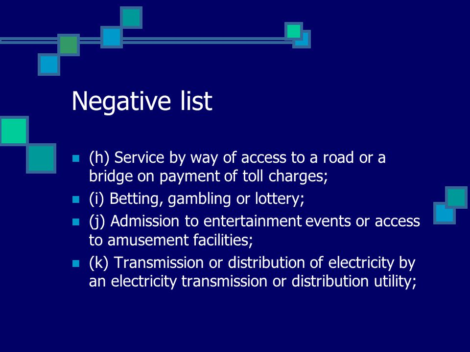 Negative list (h) Service by way of access to a road or a bridge on payment of toll charges; (i) Betting, gambling or lottery; (j) Admission to entert