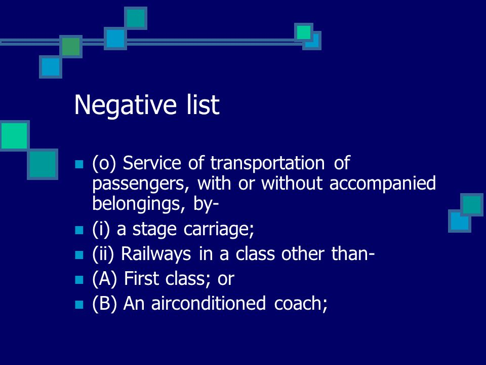 Negative list (o) Service of transportation of passengers, with or without accompanied belongings, by- (i) a stage carriage; (ii) Railways in a class other than- (A) First class; or (B) An airconditioned coach;