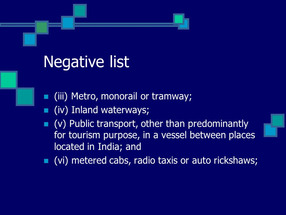Negative list (iii) Metro, monorail or tramway; (iv) Inland waterways; (v) Public transport, other than predominantly for tourism purpose, in a vessel between places located in India; and (vi) metered cabs, radio taxis or auto rickshaws;