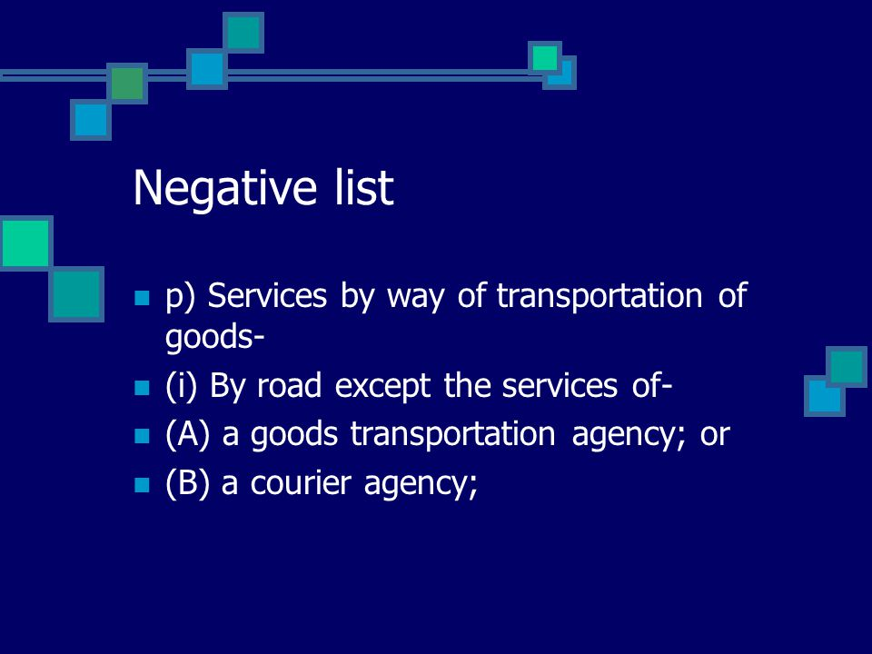 Negative list p) Services by way of transportation of goods- (i) By road except the services of- (A) a goods transportation agency; or (B) a courier a
