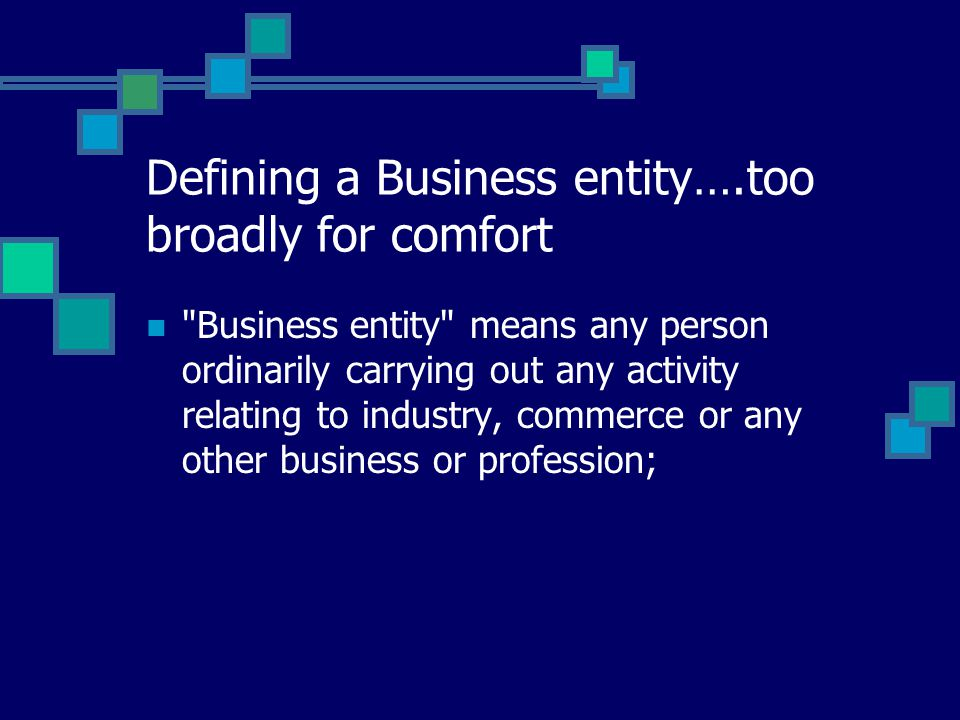 Defining a Business entity….too broadly for comfort Business entity means any person ordinarily carrying out any activity relating to industry, commerce or any other business or profession;