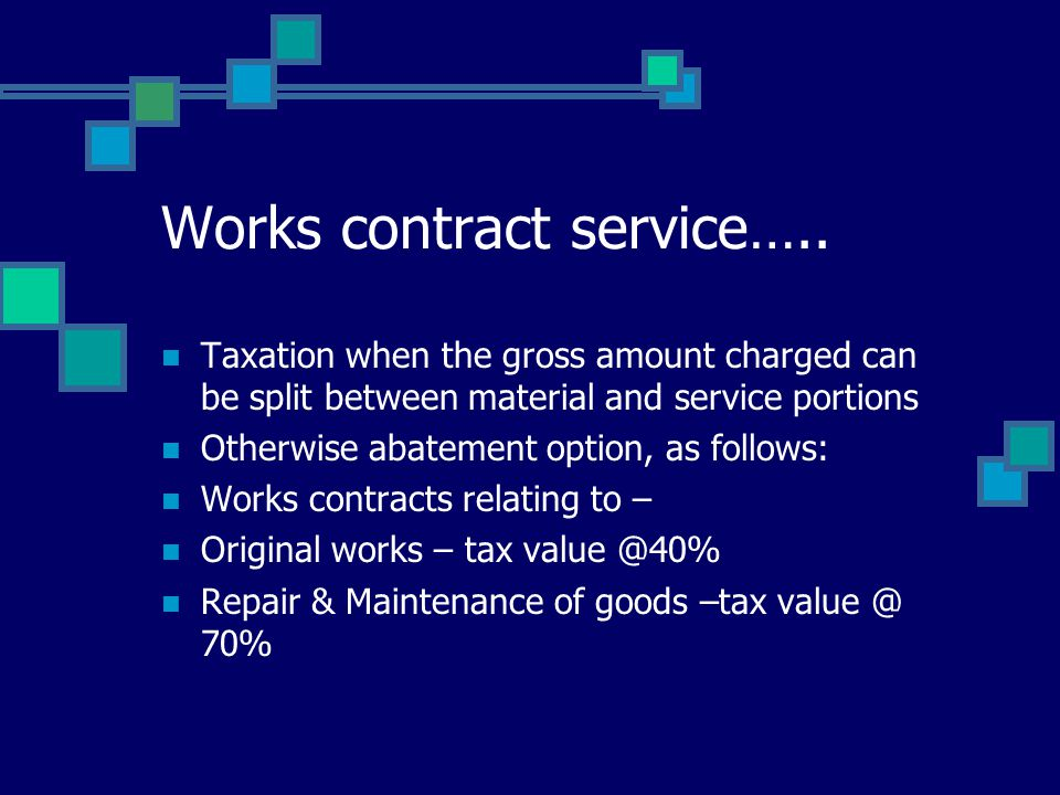 Works contract service….. Taxation when the gross amount charged can be split between material and service portions Otherwise abatement option, as fol
