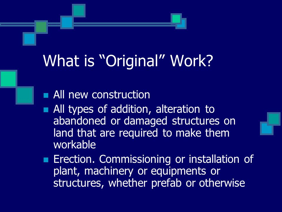 "What is ""Original"" Work? All new construction All types of addition, alteration to abandoned or damaged structures on land that are required to make t"
