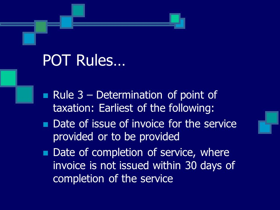 POT Rules… Rule 3 – Determination of point of taxation: Earliest of the following: Date of issue of invoice for the service provided or to be provided