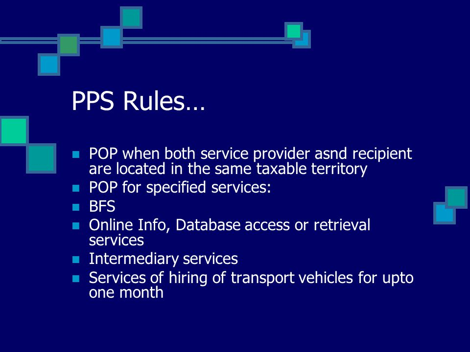 PPS Rules… POP when both service provider asnd recipient are located in the same taxable territory POP for specified services: BFS Online Info, Databa