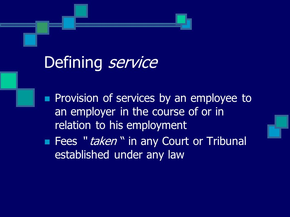 "Defining service Provision of services by an employee to an employer in the course of or in relation to his employment Fees "" taken "" in any Court or"