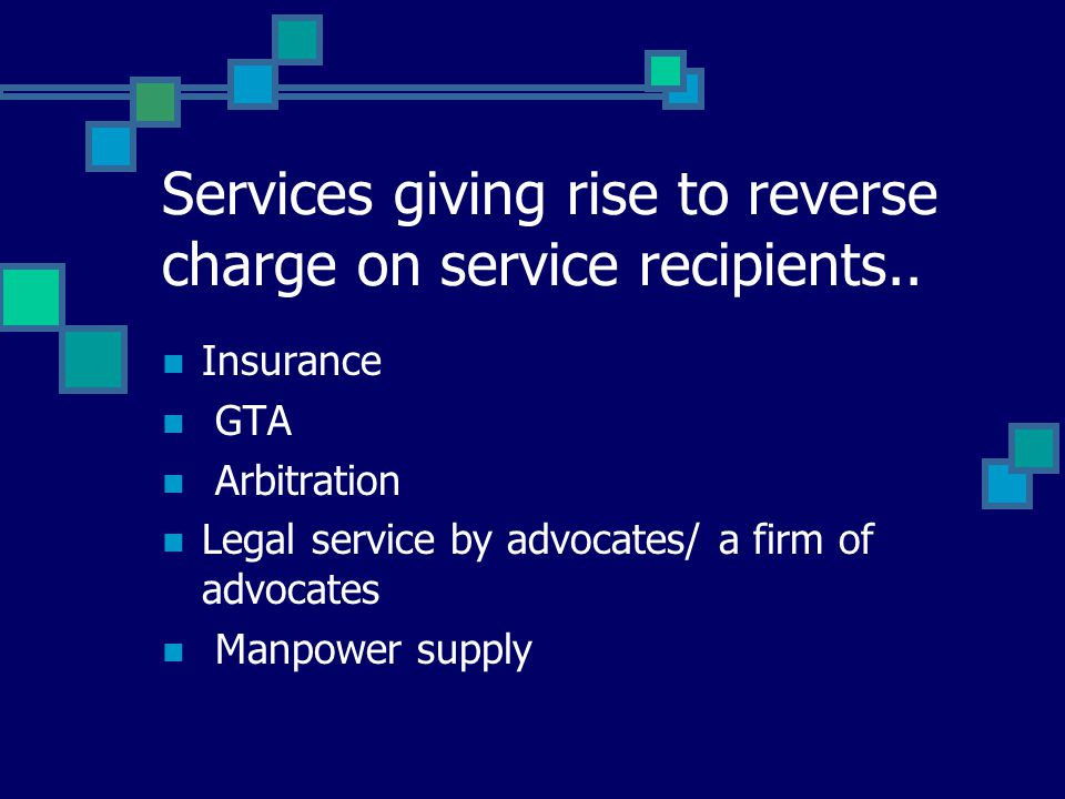 Services giving rise to reverse charge on service recipients.. Insurance GTA Arbitration Legal service by advocates/ a firm of advocates Manpower supp
