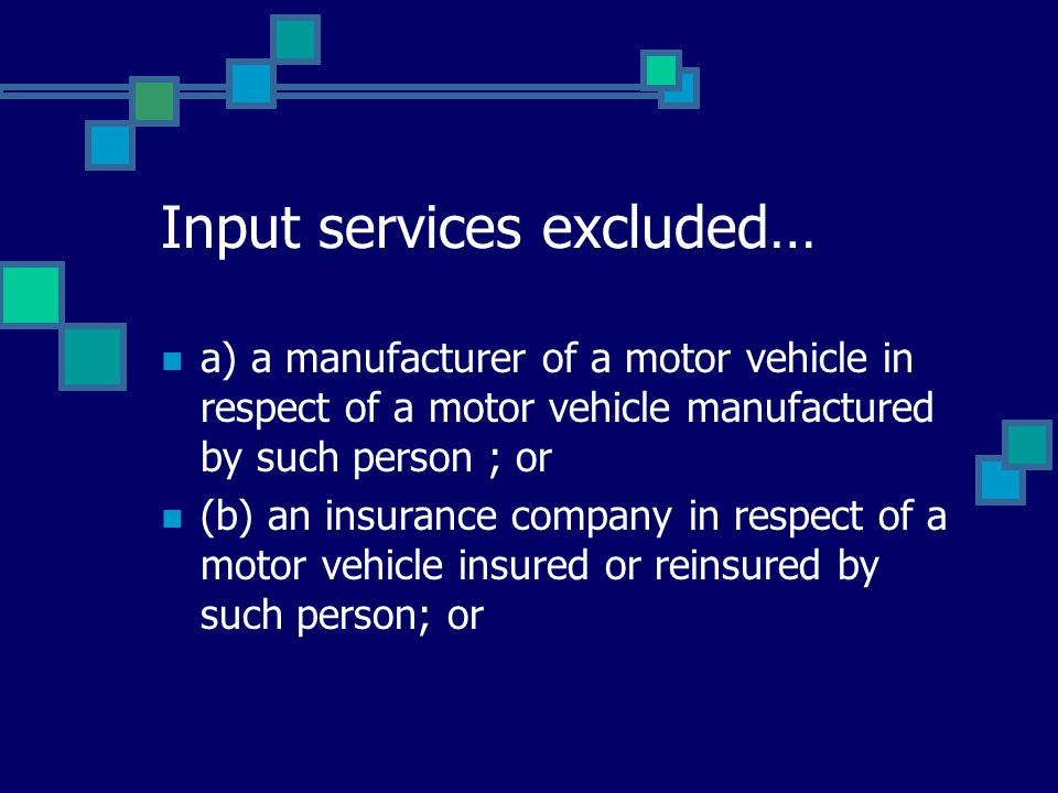 Input services excluded… a) a manufacturer of a motor vehicle in respect of a motor vehicle manufactured by such person ; or (b) an insurance company in respect of a motor vehicle insured or reinsured by such person; or