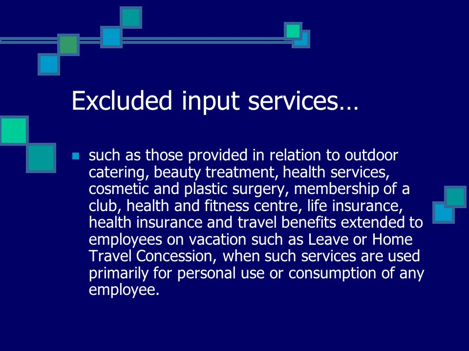 Excluded input services… such as those provided in relation to outdoor catering, beauty treatment, health services, cosmetic and plastic surgery, membership of a club, health and fitness centre, life insurance, health insurance and travel benefits extended to employees on vacation such as Leave or Home Travel Concession, when such services are used primarily for personal use or consumption of any employee.