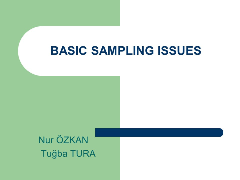 BASIC SAMPLING ISSUES Nur ÖZKAN Tuğba TURA