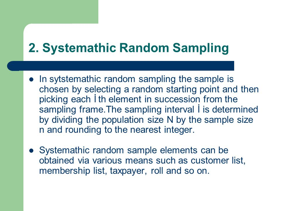2. Systemathic Random Sampling In sytstemathic random sampling the sample is chosen by selecting a random starting point and then picking each İ th el