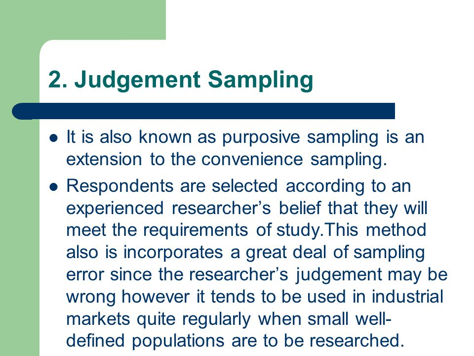 2. Judgement Sampling It is also known as purposive sampling is an extension to the convenience sampling. Respondents are selected according to an exp