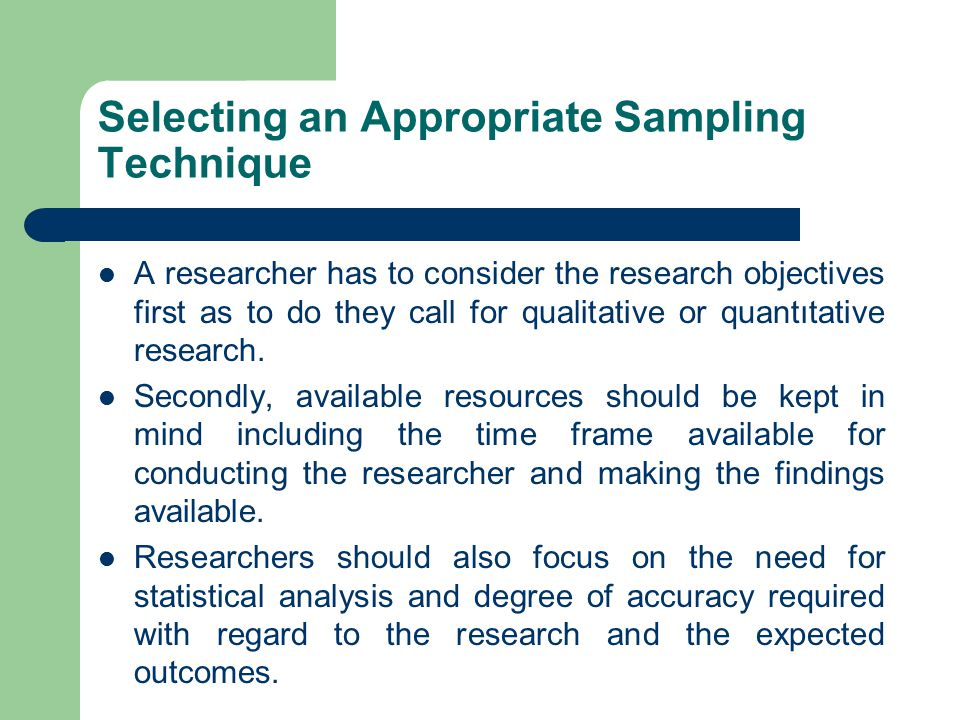 Selecting an Appropriate Sampling Technique A researcher has to consider the research objectives first as to do they call for qualitative or quantıtat
