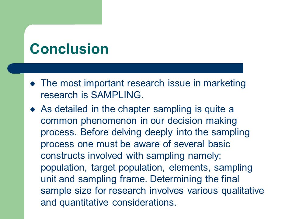 Conclusion The most important research issue in marketing research is SAMPLING. As detailed in the chapter sampling is quite a common phenomenon in ou