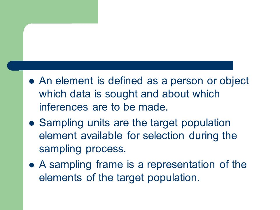 An element is defined as a person or object which data is sought and about which inferences are to be made. Sampling units are the target population e
