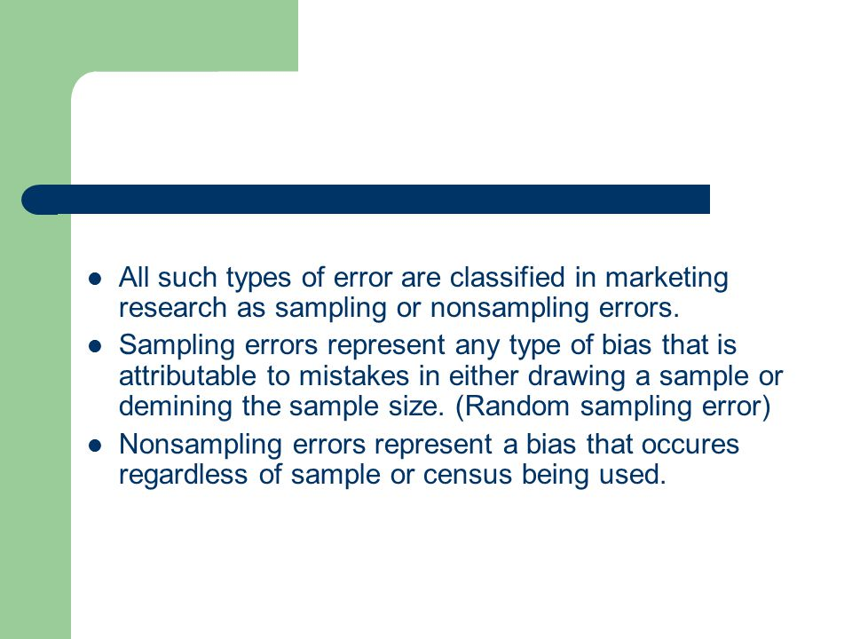 All such types of error are classified in marketing research as sampling or nonsampling errors. Sampling errors represent any type of bias that is att