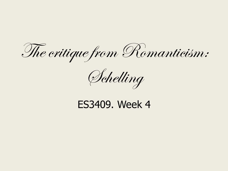 The critique from Romanticism: Schelling ES3409. Week 4