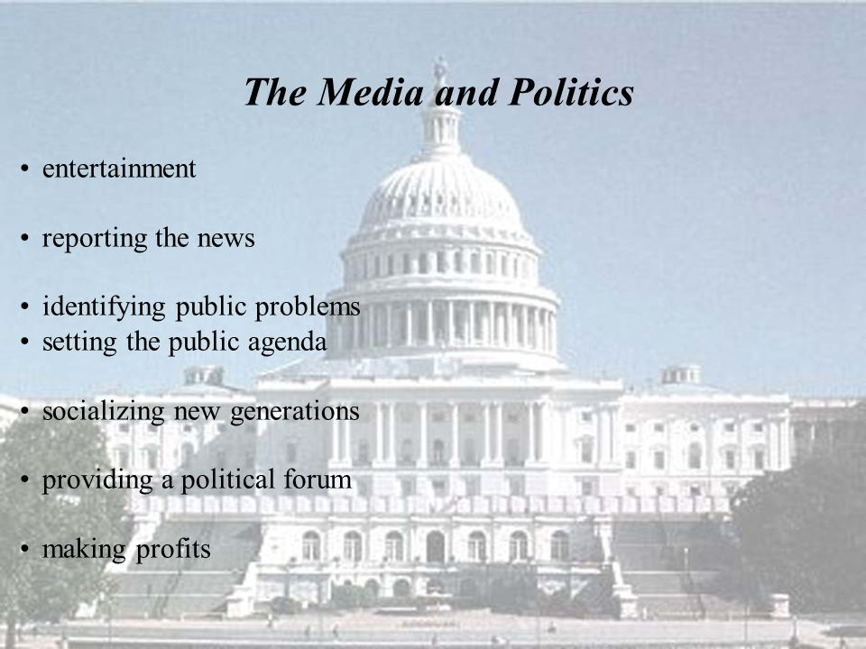 The Media and Politics entertainment reporting the news identifying public problems setting the public agenda socializing new generations providing a political forum making profits