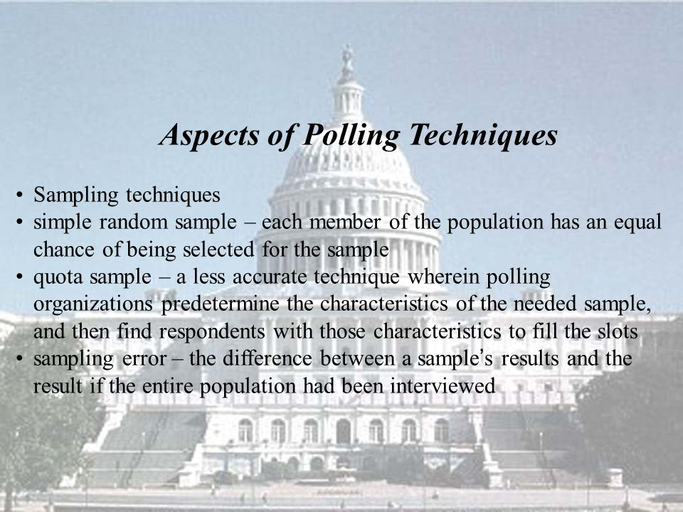 Aspects of Polling Techniques Sampling techniques simple random sample – each member of the population has an equal chance of being selected for the sample quota sample – a less accurate technique wherein polling organizations predetermine the characteristics of the needed sample, and then find respondents with those characteristics to fill the slots sampling error – the difference between a sample ' s results and the result if the entire population had been interviewed