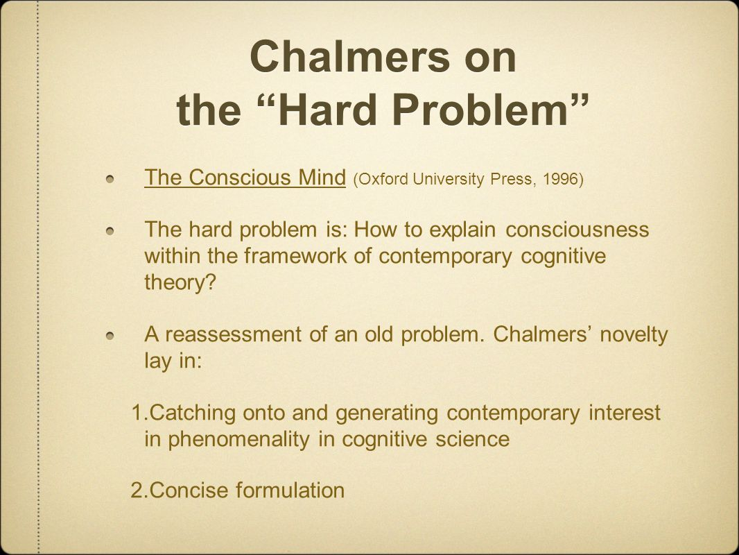 Chalmers on the Hard Problem The Conscious Mind (Oxford University Press, 1996) The hard problem is: How to explain consciousness within the framework of contemporary cognitive theory.