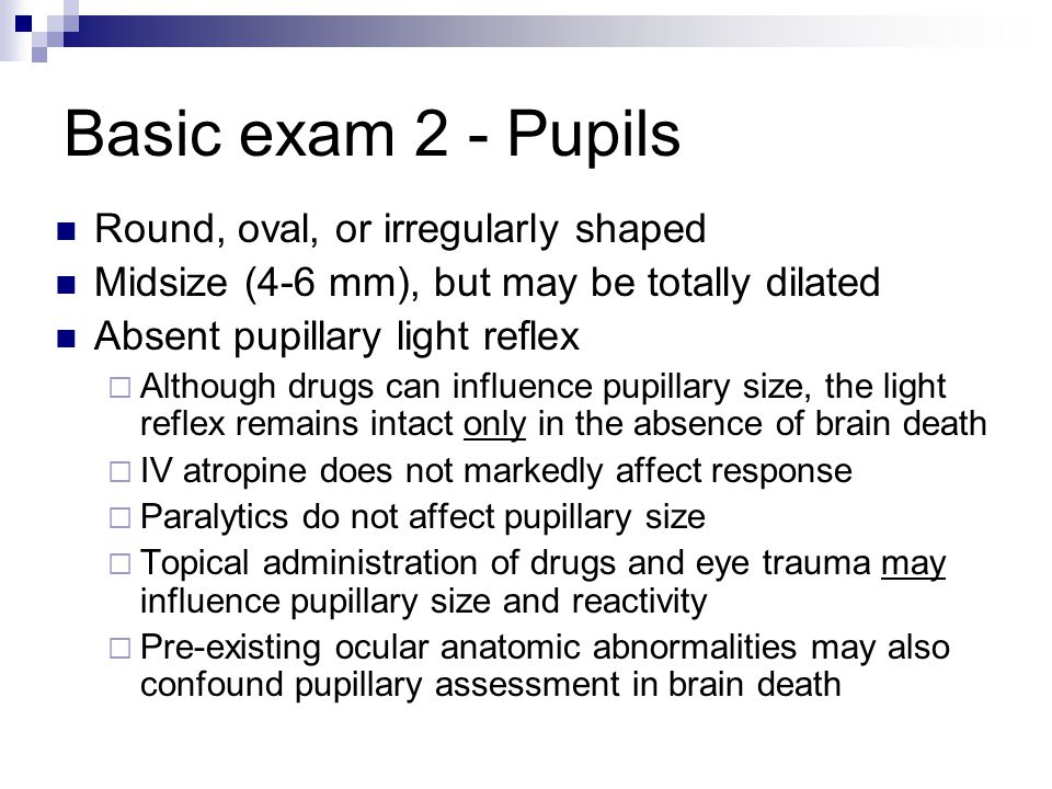 Basic exam 2 - Pupils Round, oval, or irregularly shaped Midsize (4-6 mm), but may be totally dilated Absent pupillary light reflex  Although drugs c