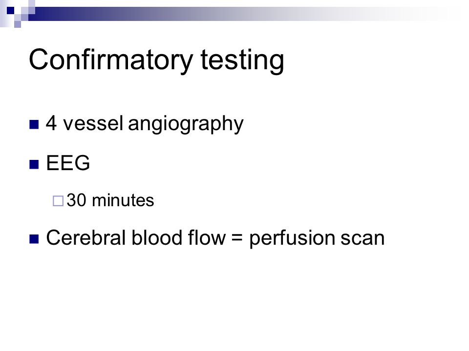 Confirmatory testing 4 vessel angiography EEG  30 minutes Cerebral blood flow = perfusion scan