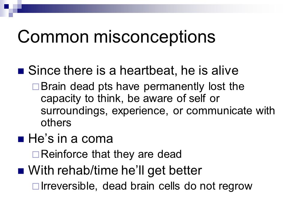 Common misconceptions Since there is a heartbeat, he is alive  Brain dead pts have permanently lost the capacity to think, be aware of self or surrou