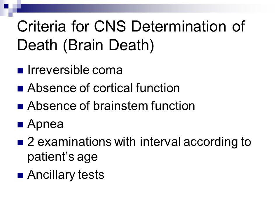 Criteria for CNS Determination of Death (Brain Death) Irreversible coma Absence of cortical function Absence of brainstem function Apnea 2 examination