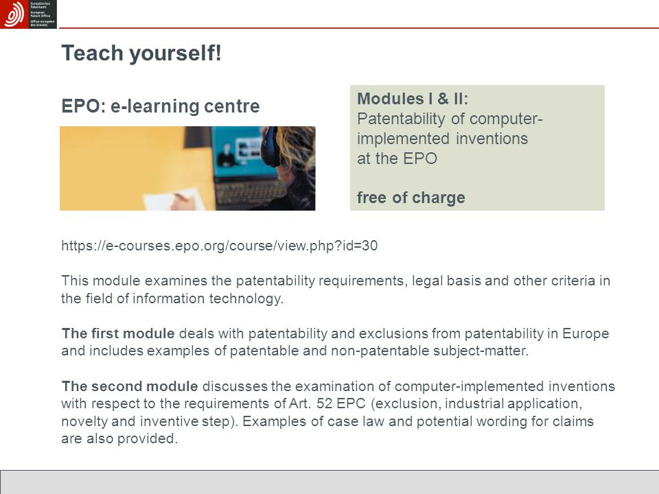 EPO: e-learning centre Teach yourself! Modules I & II: Patentability of computer- implemented inventions at the EPO free of charge https://e-courses.e