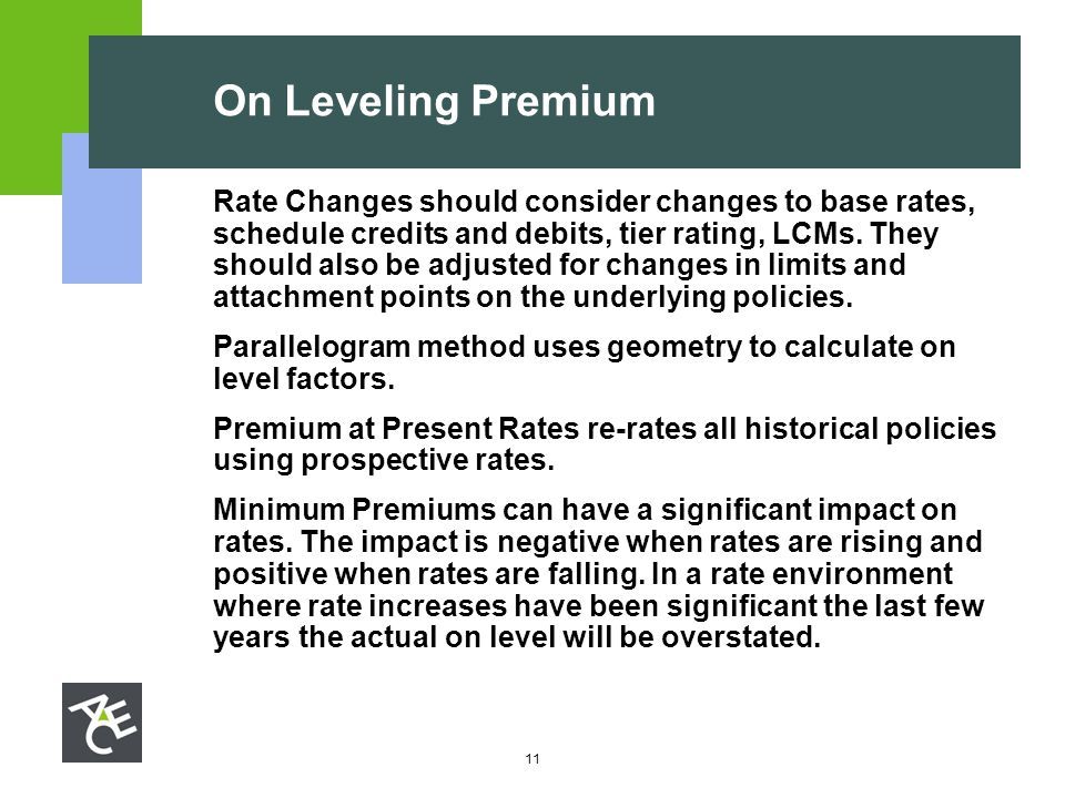 11 On Leveling Premium Rate Changes should consider changes to base rates, schedule credits and debits, tier rating, LCMs. They should also be adjuste