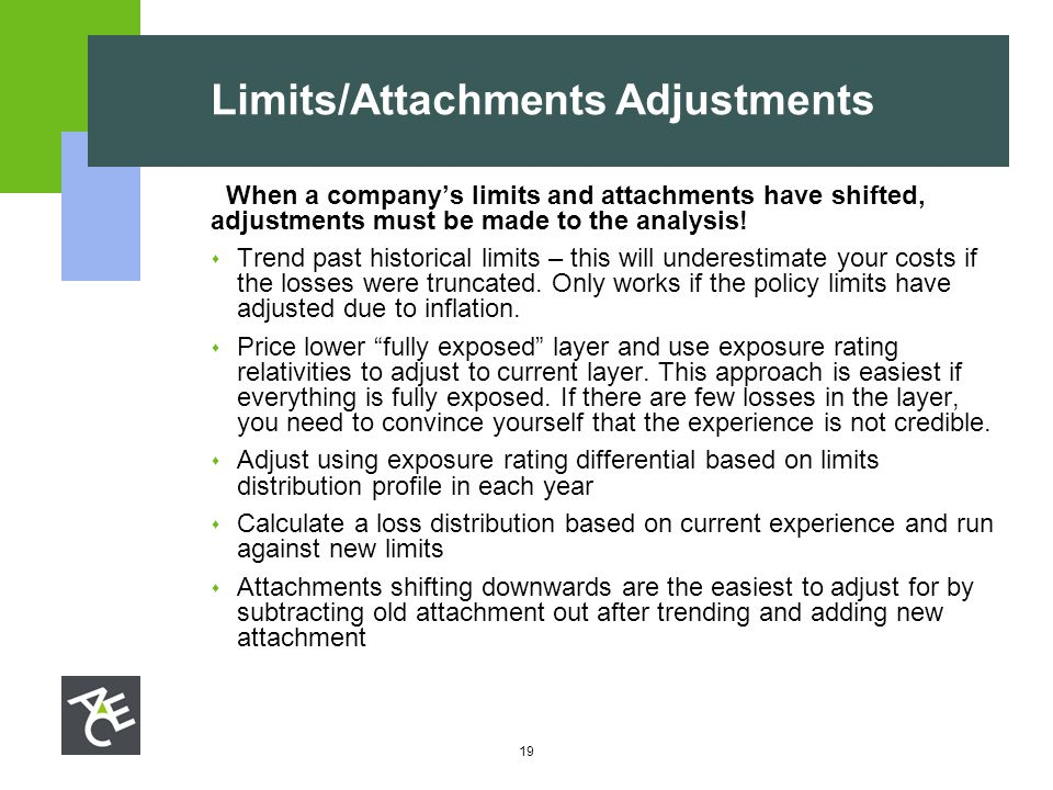 19 Limits/Attachments Adjustments  When a company's limits and attachments have shifted, adjustments must be made to the analysis!  Trend past histo