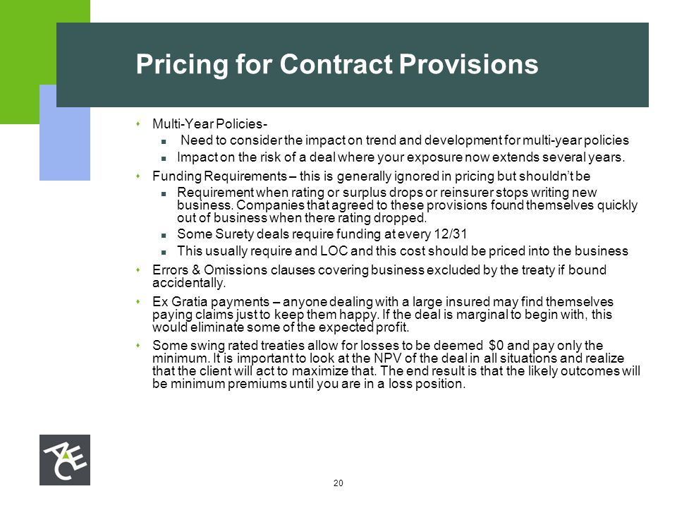 20 Pricing for Contract Provisions  Multi-Year Policies- Need to consider the impact on trend and development for multi-year policies Impact on the r
