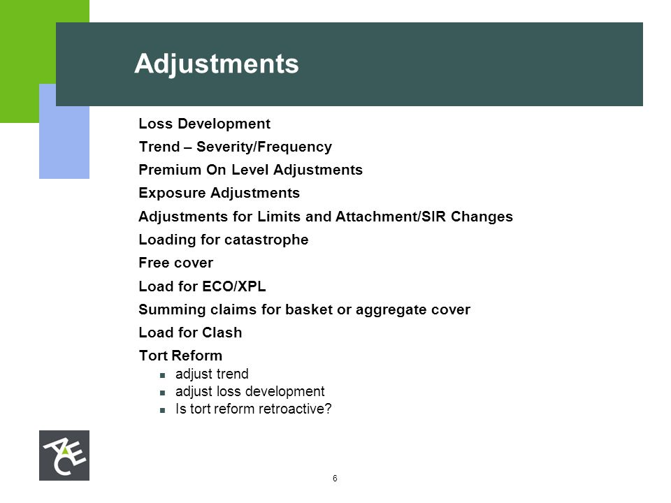 6 Adjustments  Loss Development  Trend – Severity/Frequency  Premium On Level Adjustments  Exposure Adjustments  Adjustments for Limits and Attac