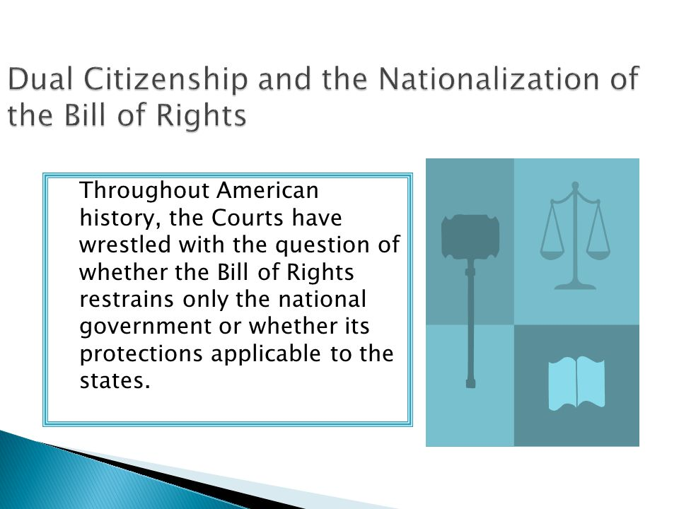Throughout American history, the Courts have wrestled with the question of whether the Bill of Rights restrains only the national government or whethe