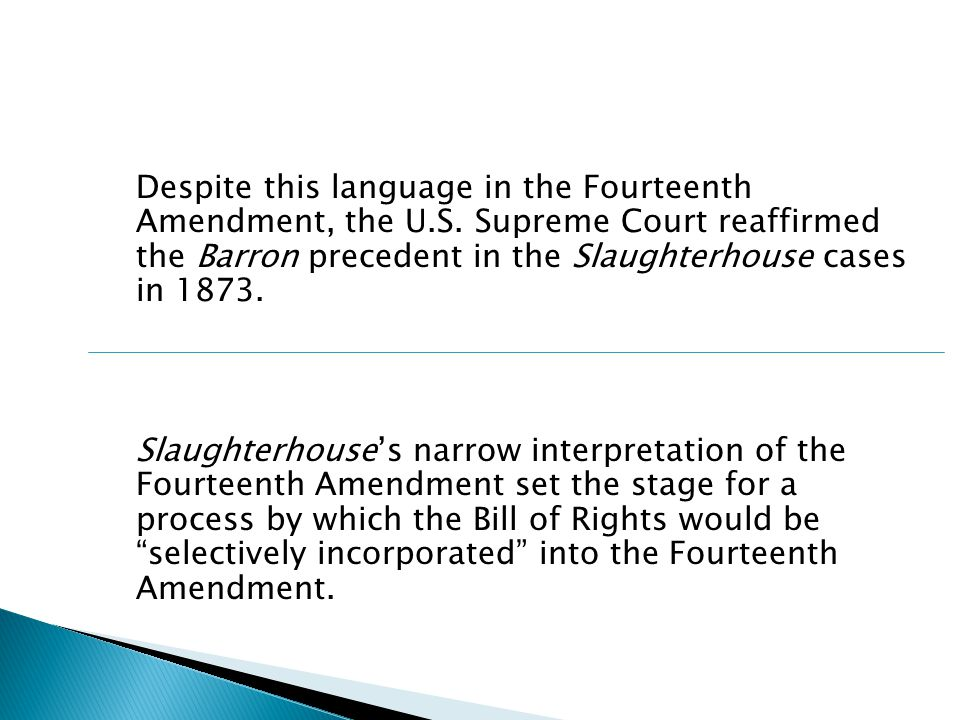Despite this language in the Fourteenth Amendment, the U.S. Supreme Court reaffirmed the Barron precedent in the Slaughterhouse cases in 1873. Slaught