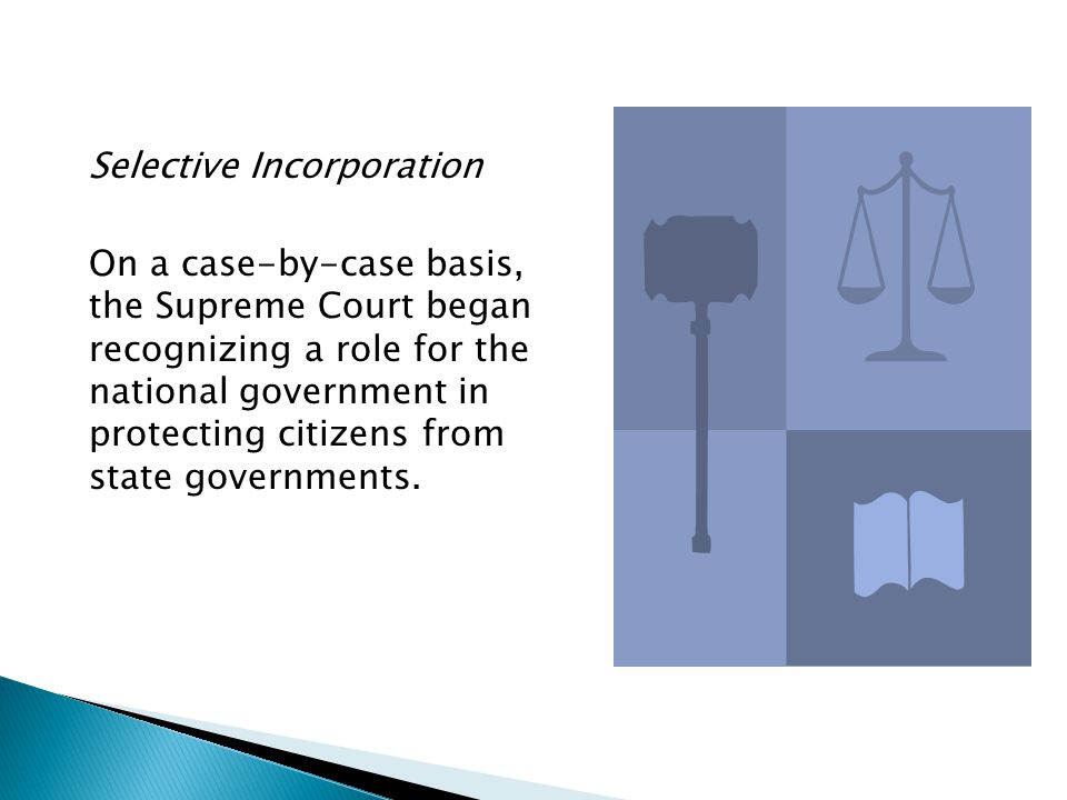 Selective Incorporation On a case-by-case basis, the Supreme Court began recognizing a role for the national government in protecting citizens from st