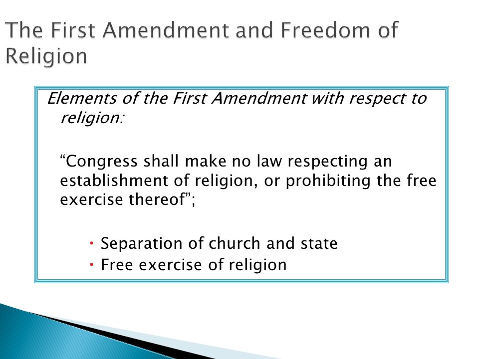 The First Amendment and Freedom of Religion Elements of the First Amendment with respect to religion: Congress shall make no law respecting an establishment of religion, or prohibiting the free exercise thereof ;  Separation of church and state  Free exercise of religion