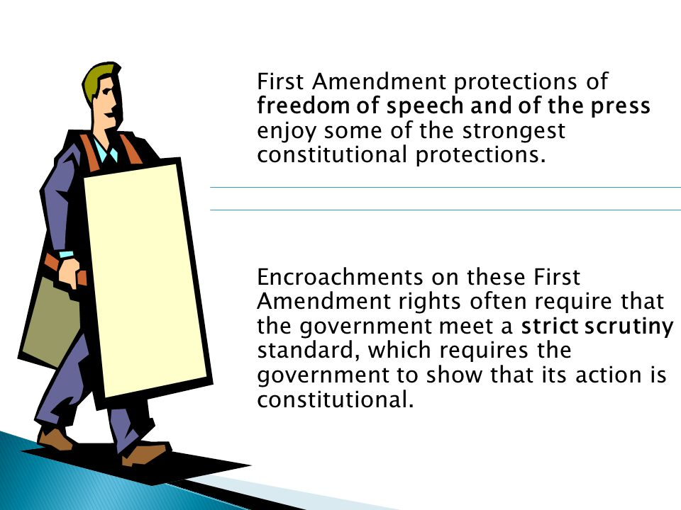 First Amendment protections of freedom of speech and of the press enjoy some of the strongest constitutional protections. Encroachments on these First