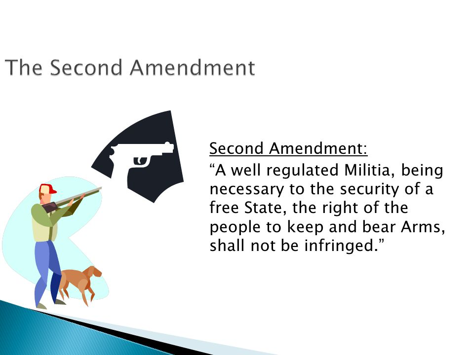 Second Amendment: A well regulated Militia, being necessary to the security of a free State, the right of the people to keep and bear Arms, shall not be infringed.